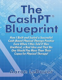 Cover The CashPT® Blueprint: How I Built and Scaled a Successful Cash-Based Physical Therapy Practice Even When I Was Told It Was Unethical, a Bad Idea and That No One Would Pay More Than Their Copay for Physical Therapy!