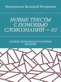 Cover НОВЫЕ ТЕКСТЫ СПОМОЩЬЮ СЛОВОЗНАНИЙ–01. (НОВЫЕ ВОЗМОЖНОСТИ НОВЫХ ЗНАНИЙ)