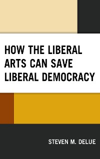 Cover How the Liberal Arts Can Save Liberal Democracy