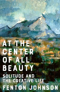 Cover At the Center of All Beauty: Solitude and the Creative Life