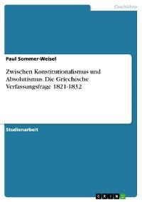 Cover Zwischen Konstitutionalismus und Absolutismus. Die Griechische Verfassungsfrage 1821-1832
