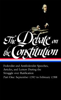 Cover Debate on the Constitution: Federalist and Antifederalist Speeches, Articles, and Letters During the Struggle over Ratification Vol. 1 (LOA #62)
