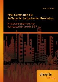 Cover Fidel Castro und die Anfänge der kubanischen Revolution: Pressekommentare aus der Bundesrepublik und der DDR
