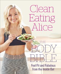 Cover Clean Eating Alice The Body Bible: Feel Fit and Fabulous from the Inside Out