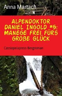 Cover Alpendoktor Daniel Ingold #5: Manege frei fürs große Glück