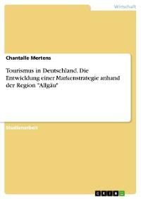 """Cover Tourismus in Deutschland. Die Entwicklung einer Markenstrategie anhand der Region """"Allgäu"""""""