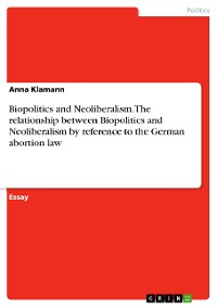 Cover Biopolitics and Neoliberalism. The relationship between Biopolitics and Neoliberalism by reference to the German abortion law