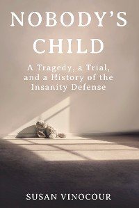 Cover Nobody's Child: A Tragedy, a Trial, and a History of the Insanity Defense