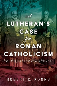 Cover A Lutheran's Case for Roman Catholicism