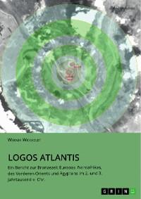 Cover Logos Atlantis. Ein Bericht zur Bronzezeit Europas, Nordafrikas, des Vorderen Orients und Ägyptens im 2. und 3. Jahrtausend v. Chr.