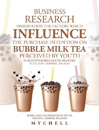 Cover Business Research Dissertation the Factors Which Influence the Purchase Intention on Bubble Milk Tea Perceived by Youth in Selective Bubble Milk Tea Branches in Kuching, Sarawak, Malaysia