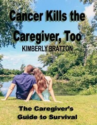 Cover Cancer Kills the Caregiver, Too: The Caregivers Guide to Survival