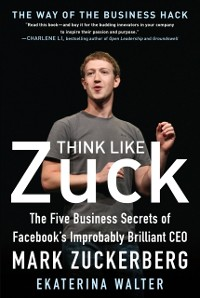 Cover Think Like Zuck: The Five Business Secrets of Facebook's Improbably Brilliant CEO Mark Zuckerberg