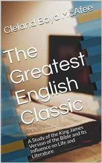 Cover The Greatest English Classic / A Study of the King James Version of the Bible and Its Influence on Life and Literature