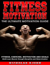 Cover Fitness Motivation: The Ultimate Motivation Guide: Fitness, Exercise, Motivation and Goals - Build Lean Muscle through Discipline and Determination