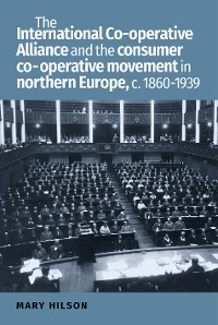 Cover The International Co-operative Alliance and the consumer co-operative movement in northern Europe, c. 1860-1939