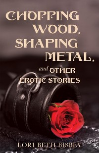 Cover Chopping Wood,  Shaping Metal and Other Erotic Stories