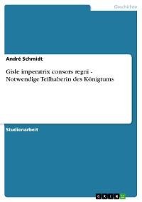 Cover Gisle imperatrix consors regni - Notwendige Teilhaberin des Königtums