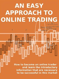 Cover AN EASY APPROACH TO ONLINE TRADING. How to become an online trader and learn the introductory information that are necessary to be successful in this market