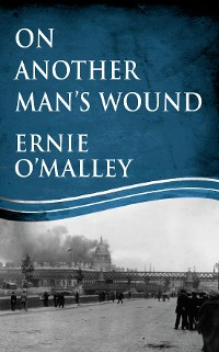 Cover On Another Man's Wound: Ernie O'Malley and Ireland's War for Independence