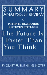 Cover Summary, Analysis, and Review of Peter H. Diamandis and Steven Kotler's The Future Is Faster Than You Think: How Converging Technologies Are Transforming Business, Industries, and Our Lives