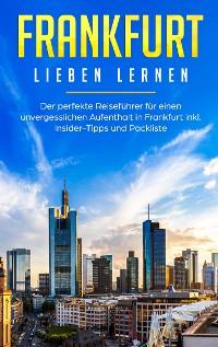 Cover Frankfurt lieben lernen: Der perfekte Reiseführer für einen unvergesslichen Aufenthalt in Frankfurt inkl. Insider-Tipps und Packliste