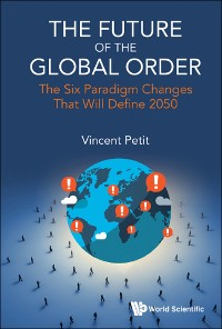 Cover Future Of The Global Order, The: The Six Paradigm Changes That Will Define 2050