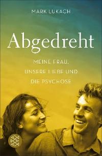 Cover Abgedreht - Meine Frau, unsere Liebe und die Psychose