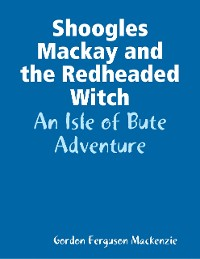Cover Shoogles Mackay and the Redheaded Witch: An Isle of Bute Adventure