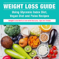 Cover Weight Loss Guide using Glycemic Index Diet, Vegan Diet and Paleo Recipes: Weight Loss Motivation with Recipes, Tips and Tricks