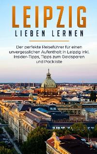 Cover Leipzig lieben lernen: Der perfekte Reiseführer für einen unvergesslichen Aufenthalt in Leipzig inkl. Insider-Tipps, Tipps zum Geldsparen und Packliste