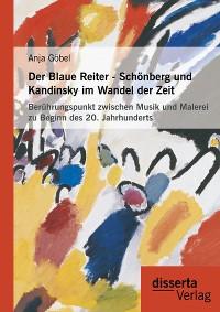 Cover Der Blaue Reiter - Schönberg und Kandinsky im Wandel der Zeit: Berührungspunkt zwischen Musik und Malerei zu Beginn des 20. Jahrhunderts