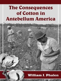 Cover The Consequences of Cotton in Antebellum America