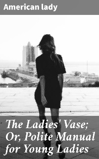 Cover The Ladies' Vase; Or, Polite Manual for Young Ladies