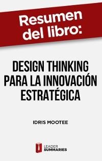 """Cover Resumen del libro """"Design thinking para la innovación estratégica"""" de Idris Mootee"""