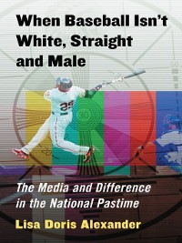 Cover When Baseball Isn't White, Straight and Male