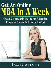 Cover Get An Online MBA In A Week: Cheap & Affordable Ivy League Education Programs Online for Litte or No Cost