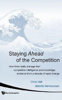 Cover Staying Ahead Of The Competition: How Firms Really Manage Their Competitive Intelligence And Knowledge; Evidence From A Decade Of Rapid Change
