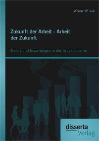 Cover Zukunft der Arbeit - Arbeit der Zukunft: Trends und Erwartungen in der Druckindustrie