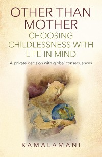 Cover Other Than Mother - Choosing Childlessness with Life in Mind