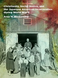 Cover Christianity, Social Justice, and the Japanese American Incarceration during World War II