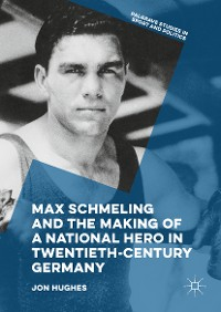 Cover Max Schmeling and the Making of a National Hero in Twentieth-Century Germany