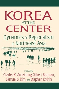 Cover Korea at the Center: Dynamics of Regionalism in Northeast Asia