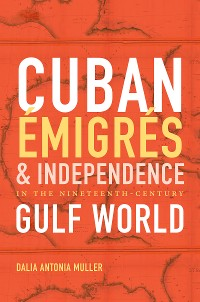 Cover Cuban Émigrés and Independence in the Nineteenth-Century Gulf World