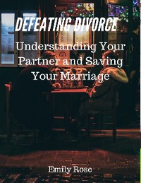Cover Defeating Divorce: Understanding Your Partner and Saving Your Marriage