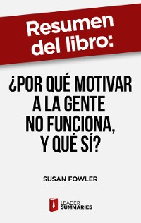 """Cover Resumen del libro """"¿Por qué motivar a la gente no funciona, y qué sí?"""" de Susan Fowler"""