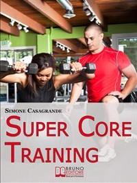 Cover Super Core Training. Scopri le Tecniche e gli Esercizi Migliori per Scolpire il Tuo Fisico e Aumentare la Tua Resistenza. (Ebook Italiano - Anteprima Gratis)