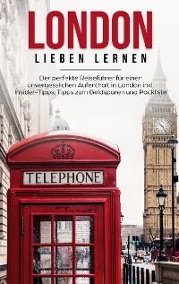 Cover London lieben lernen: Der perfekte Reiseführer für einen unvergesslichen Aufenthalt in London inkl. Insider-Tipps, Tipps zum Geldsparen und Packliste