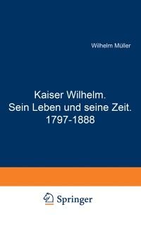 Cover Kaiser Wilhelm. Sein Leben und seine Zeit. 1797-1888
