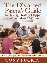 Cover The Divorced Parent's Guide to Raising Healthy, Happy & Confident Children